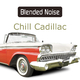 Blended Noise Chill Cadillac