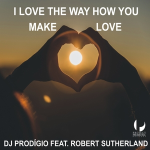 DJ Prodigio feat. Robert Sutherland - I Love the Way How You Make Love (Project Pro Music)