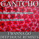 Gantcho I Wanna Go - Deep House Remixes