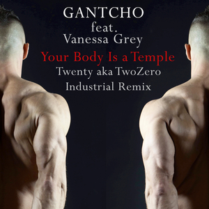 Gantcho feat. Vanessa Grey - Your Body Is a Temple(Twenty a.k.a. TwoZero Industrial Remix) (Gan Records)