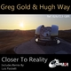 Greg Gold & Hugh Way Closer to Reality