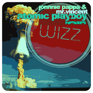 Johnnie Pappa & Mr.Vincent - Atomic Playboy Remixes (Wizz Records)