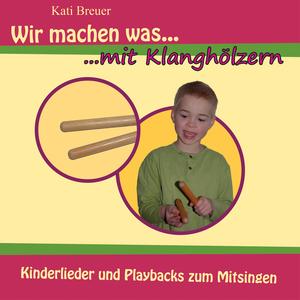 Kati Breuer - Wir machen was mit Klanghölzern - Kinderlieder und Playbacks zum Mitsingen (Kinderlieder)