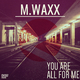M.waxx You Are All for Me