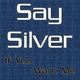 Say Silver If You Want Me