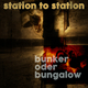 Station to Station - Bunker Oder Bungalow