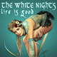 The White Nights - Life Is Good