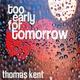 Thomas Kent Too Early for Tomorrow