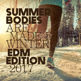 Summer Bodies Are Made in Winter: EDM Edition 2017 by Various Artists mp3 download