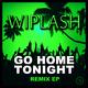 Wiplash Go Home Tonight Remix EP