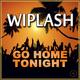 Wiplash Go Home Tonight