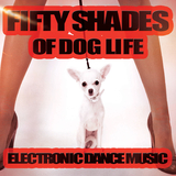 Fifty Shades of Dog Life - Electronic Dance Music by Various Artists mp3 download